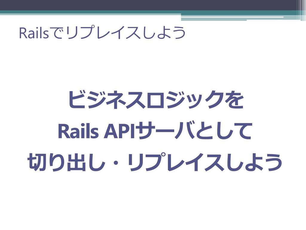 Railsでリプレイスしよう ビジネスロジックを Rails APIサーバとして 切り出し・リ...