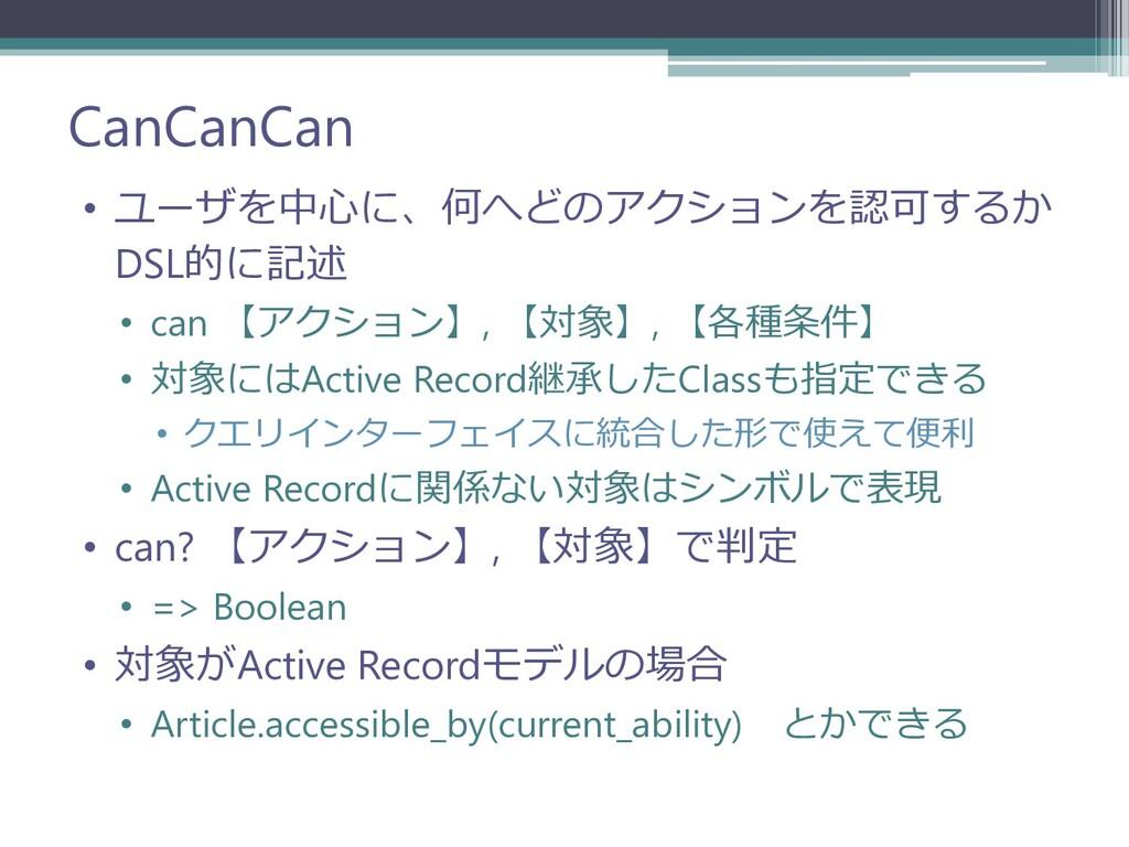 CanCanCan • ユーザを中心に、何へどのアクションを認可するか DSL的に記述 • c...