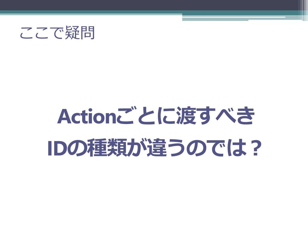 ここで疑問 Actionごとに渡すべき IDの種類が違うのでは?