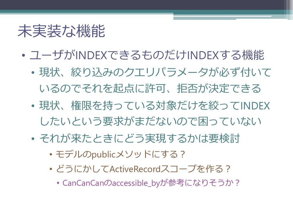 未実装な機能 • ユーザがINDEXできるものだけINDEXする機能 • 現状、絞り込みのクエ...