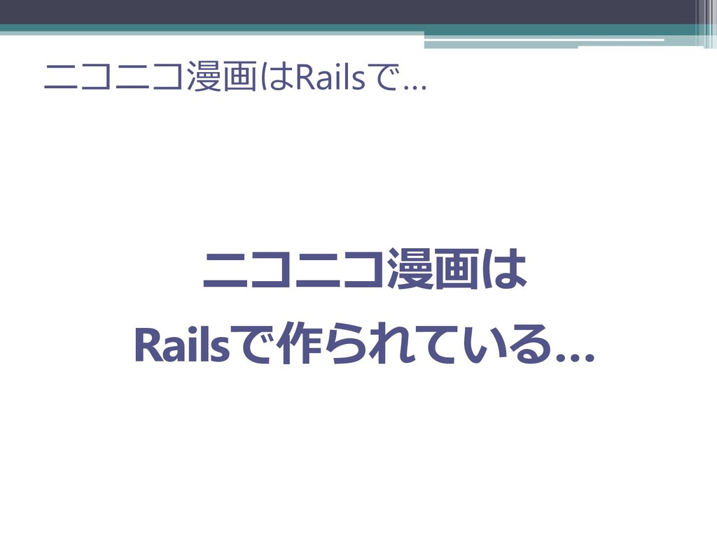 ニコニコ漫画はRailsで… ニコニコ漫画は Railsで作られている…