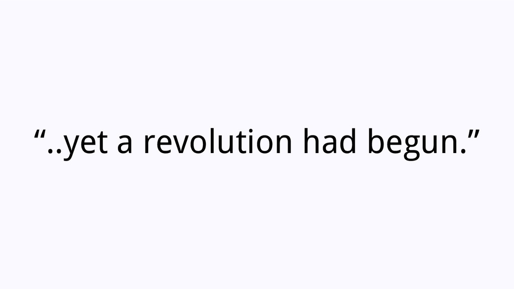 """..yet a revolution had begun."""