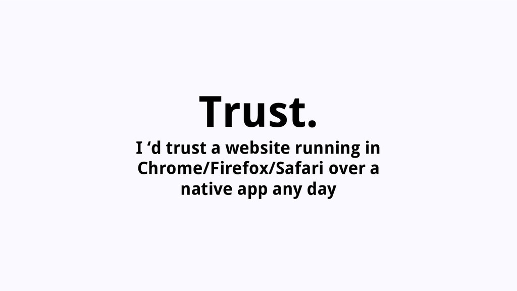 Trust. I 'd trust a website running in Chrome/F...