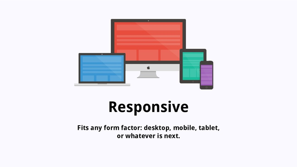 Responsive Fits any form factor: desktop, mobil...