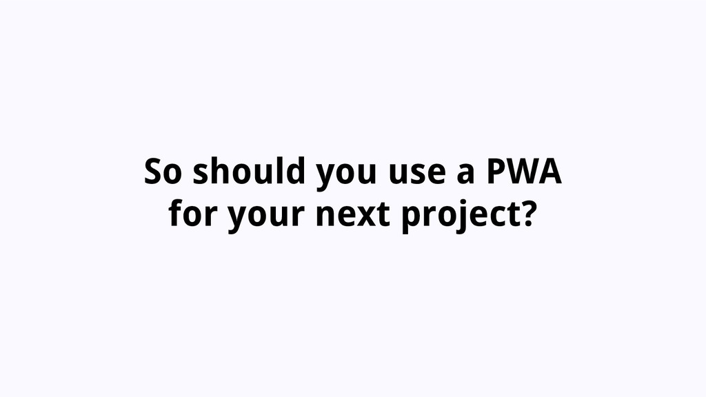 So should you use a PWA for your next project?