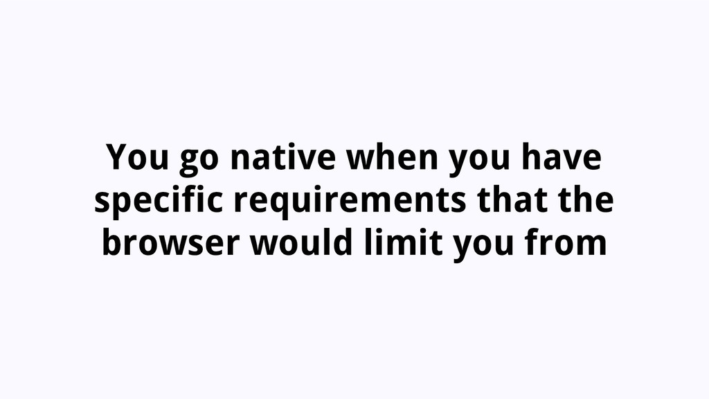 You go native when you have specific requiremen...