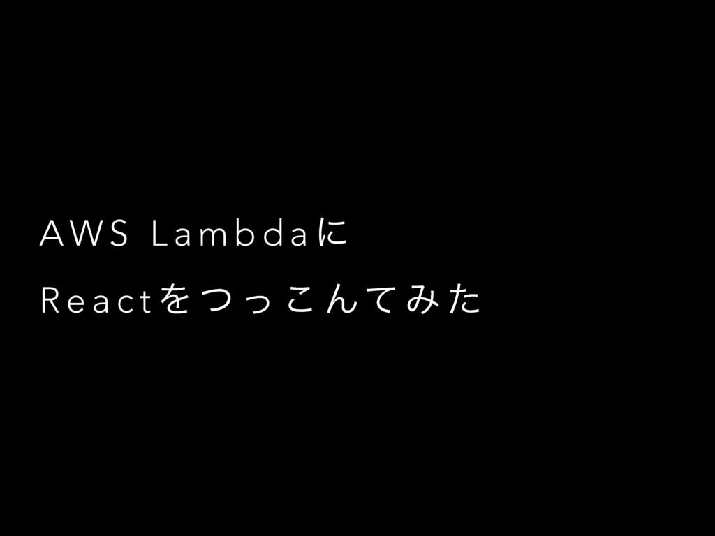 A W S L a m b d a ʹ R e a c t Λ ͭ ͬ ͜ Μͯ Έ ͨ
