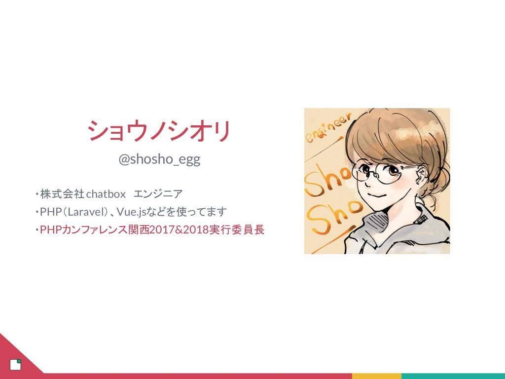 ショウノシオリ @shosho_egg  ・株式会社 chatbox エンジニア  ・PHP(...