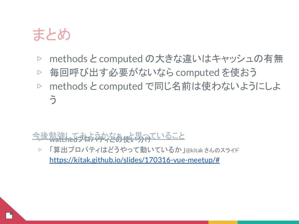 まとめ ▷ methods と computed の大きな違いはキャッシュの有無 ▷ 毎回呼び...