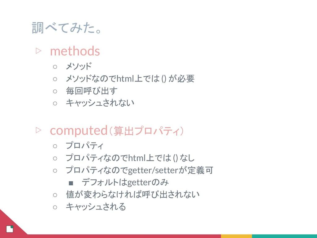 ▷ methods ○ メソッド ○ メソッドなのでhtml上では () が必要 ○ 毎回呼び...
