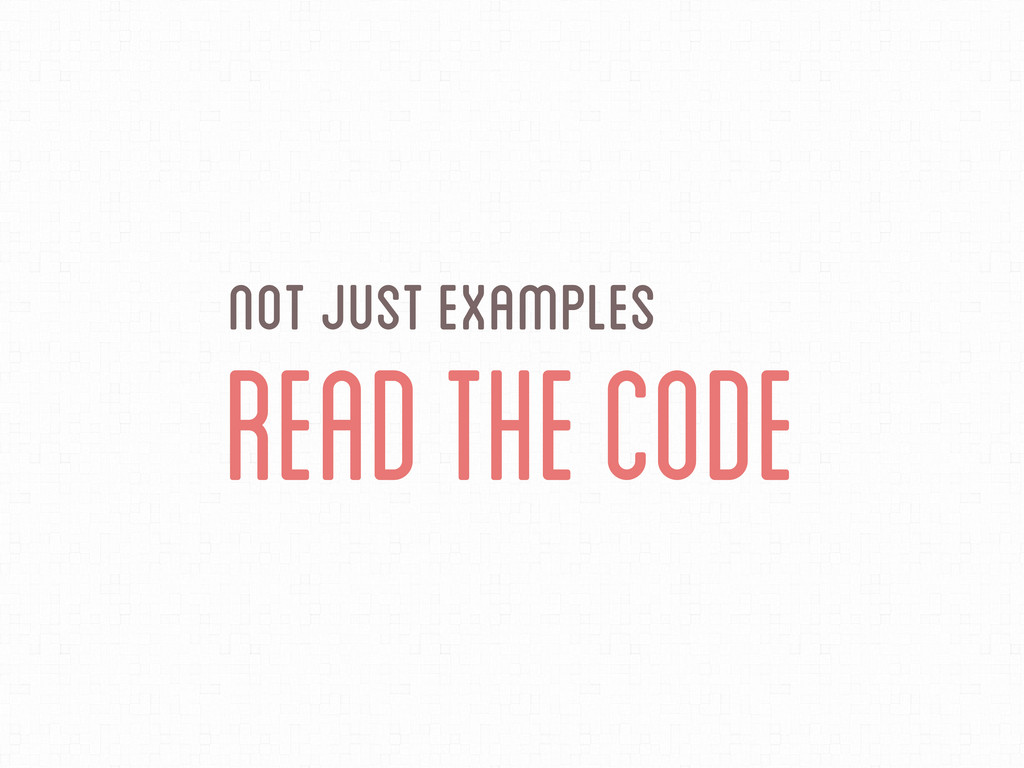 Not Just Examples Read the Code