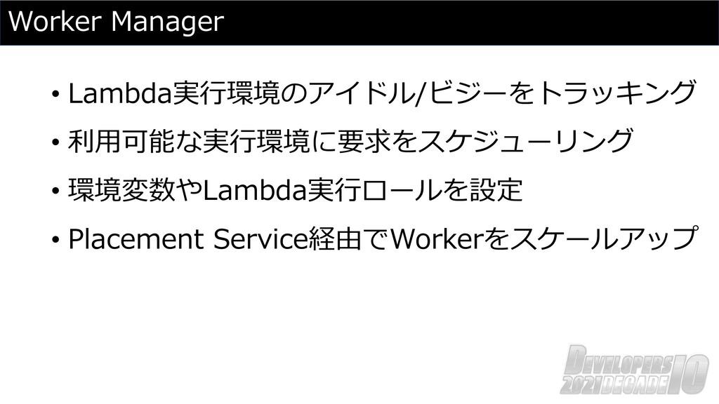 Worker Manager • Lambda実⾏環境のアイドル/ビジーをトラッキング • 利...