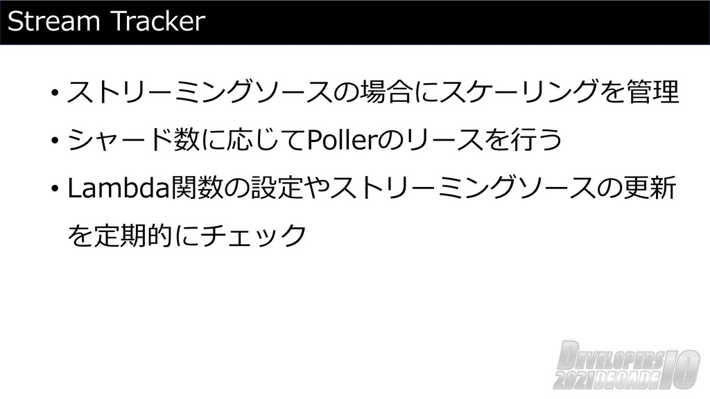 Stream Tracker • ストリーミングソースの場合にスケーリングを管理 • シャード...