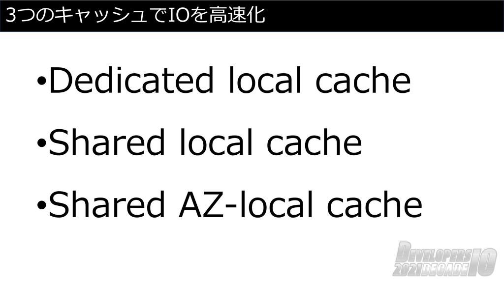 3つのキャッシュでIOを⾼速化 •Dedicated local cache •Shared ...