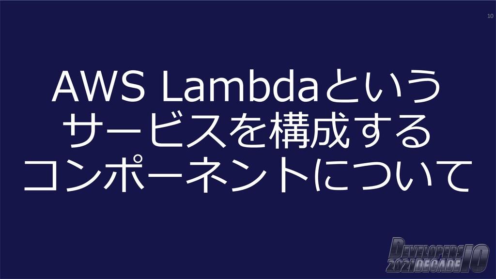AWS Lambdaという サービスを構成する コンポーネントについて 10
