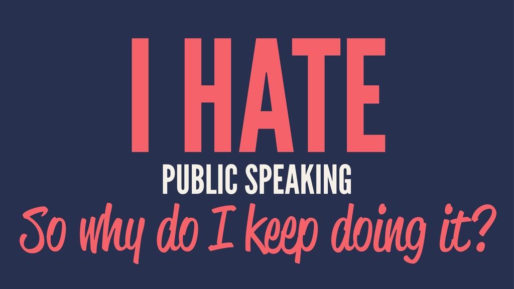 I HATE PUBLIC SPEAKING So why do I keep doing i...