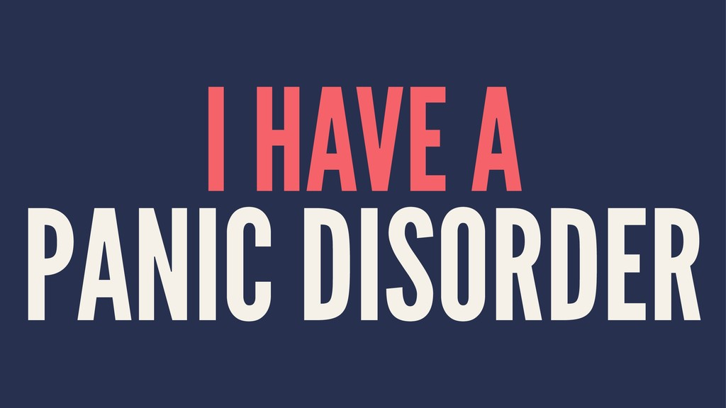 I HAVE A PANIC DISORDER