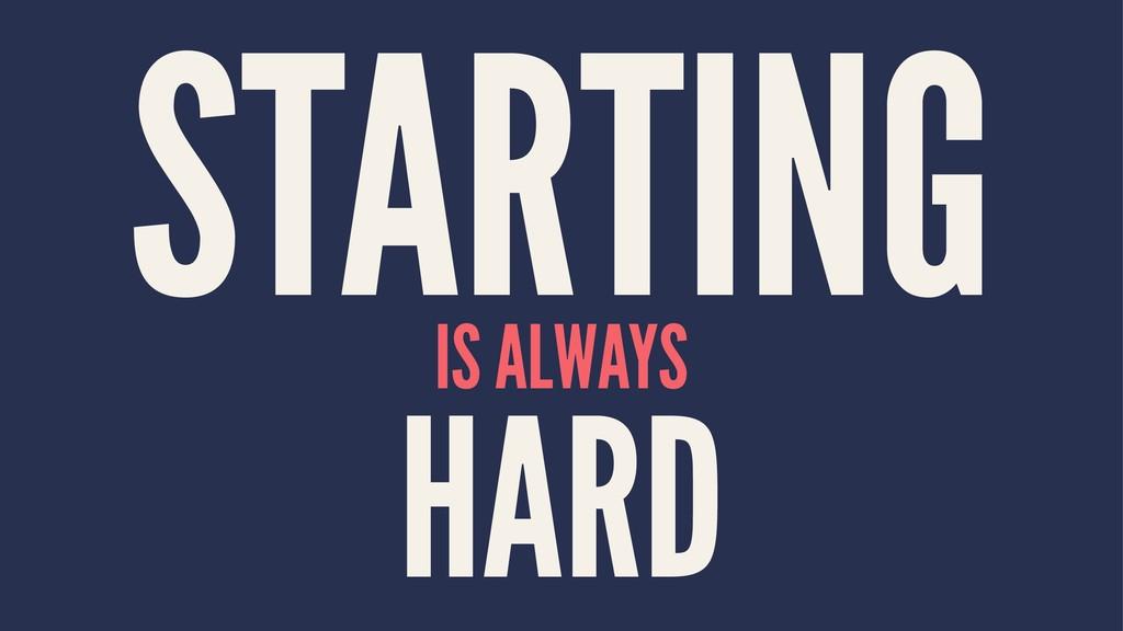 STARTING IS ALWAYS HARD