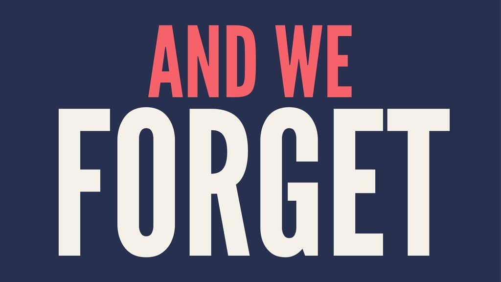 AND WE FORGET