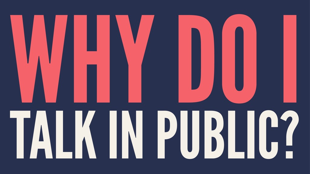 WHY DO I TALK IN PUBLIC?