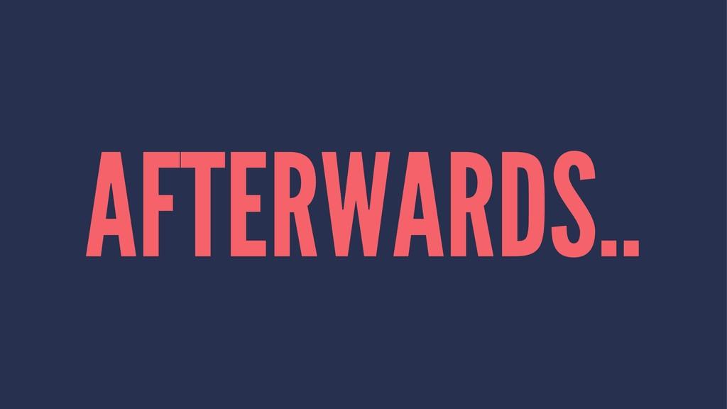 AFTERWARDS..