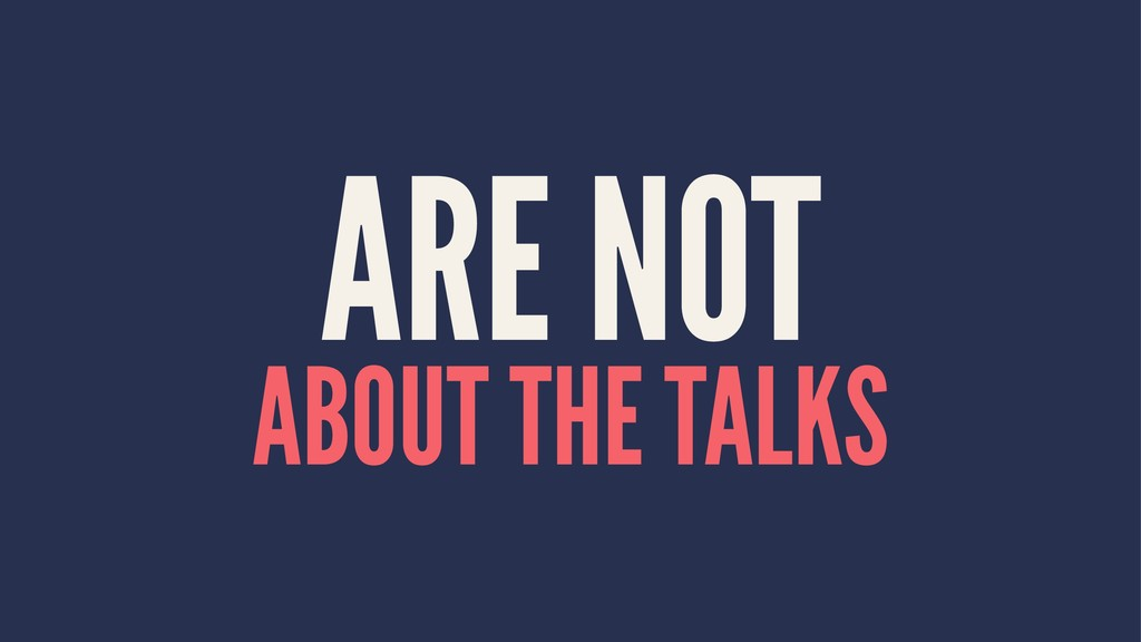 ARE NOT ABOUT THE TALKS