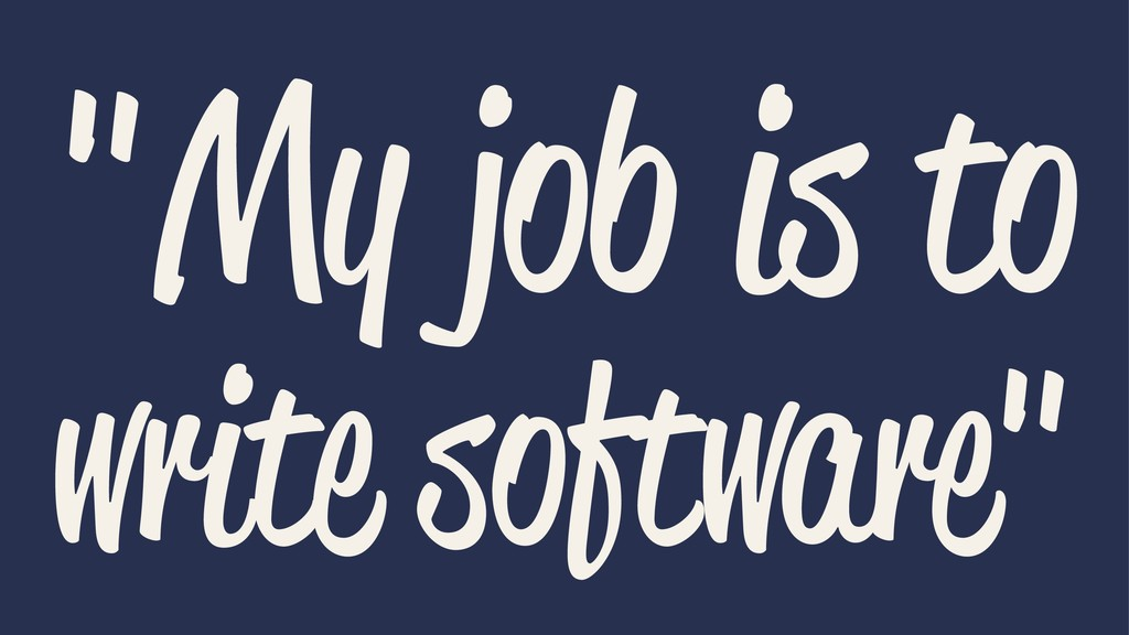 """""""My job is to write software"""""""