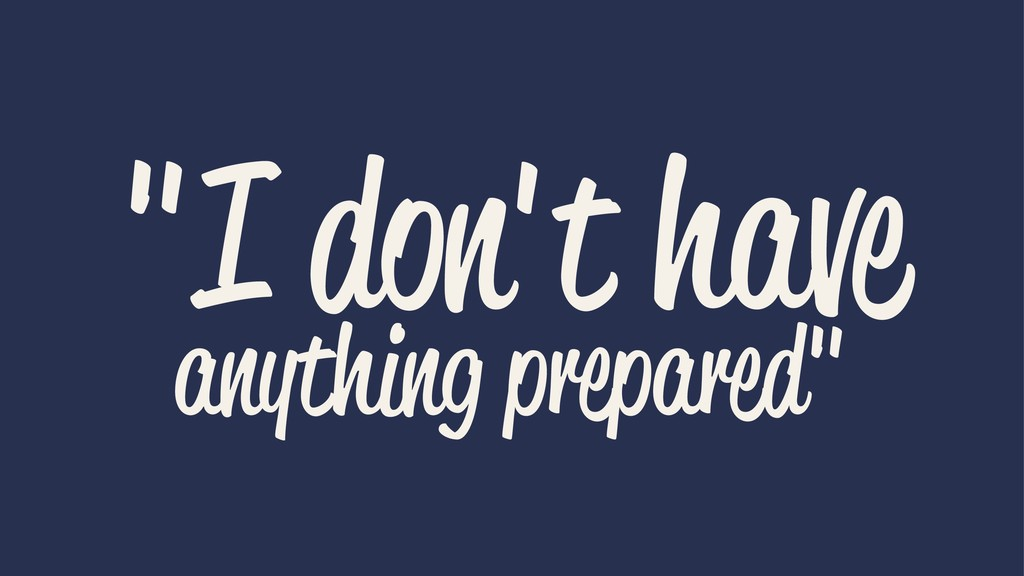 """""""I don't have anything prepared"""""""