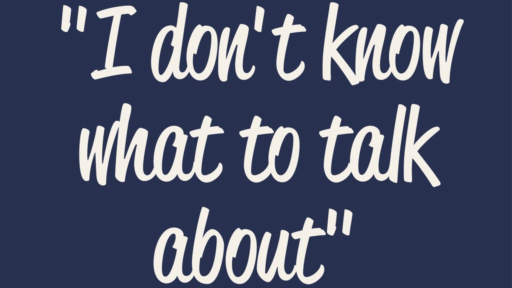 """""""I don't know what to talk about"""""""