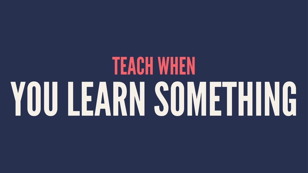 TEACH WHEN YOU LEARN SOMETHING