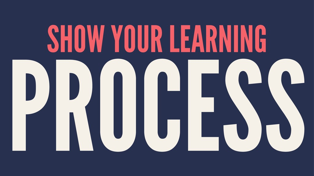 SHOW YOUR LEARNING PROCESS