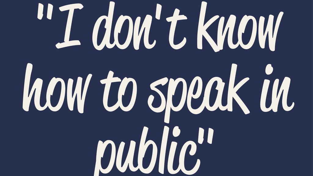 """""""I don't know how to speak in public"""""""