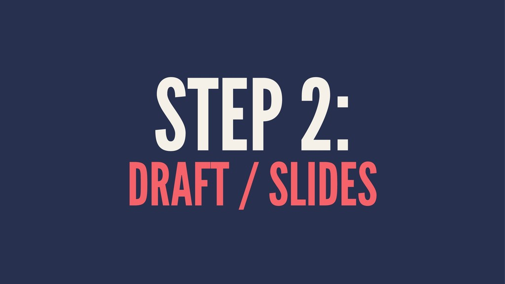 STEP 2: DRAFT / SLIDES