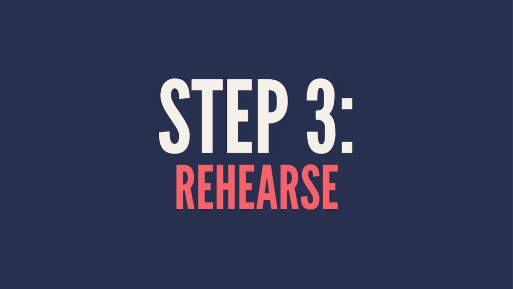 STEP 3: REHEARSE