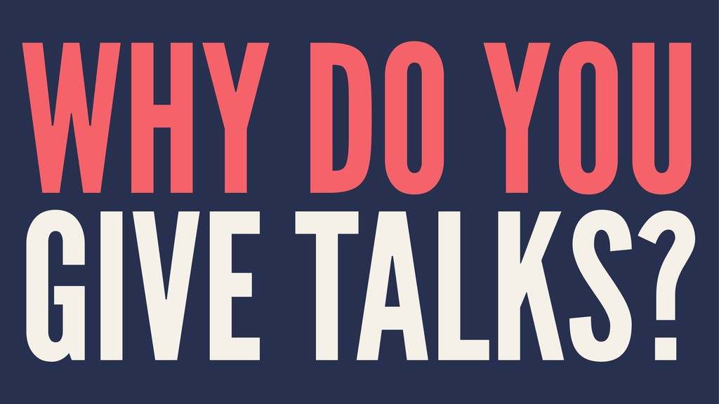 WHY DO YOU GIVE TALKS?