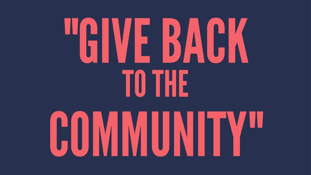 """GIVE BACK TO THE COMMUNITY"""