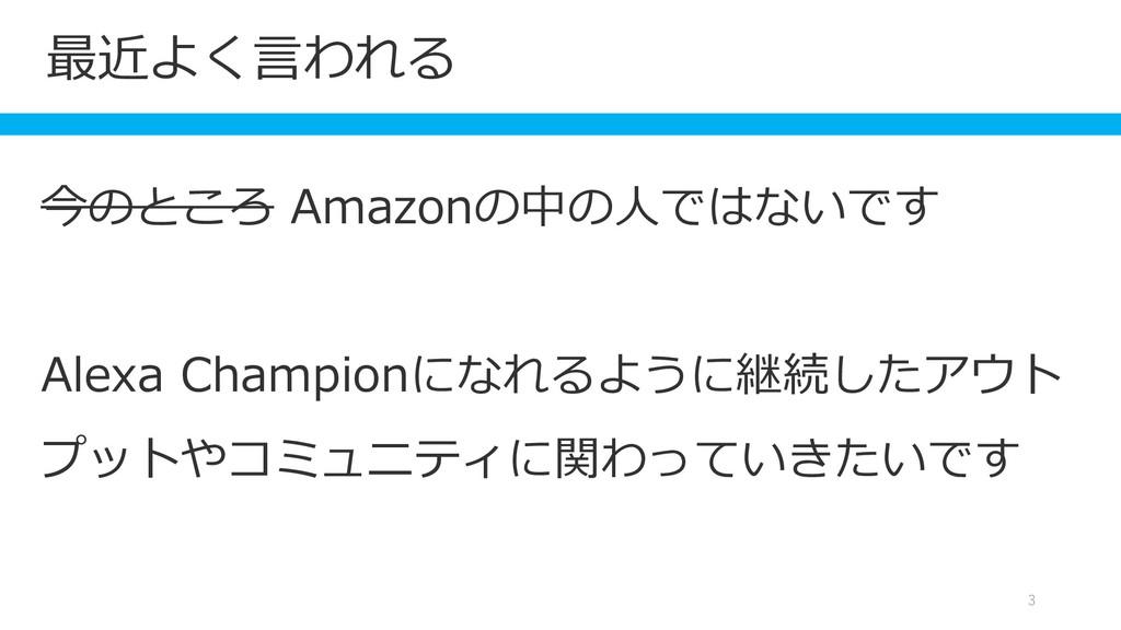 最近よく言われる 3 今のところ Amazonの中の人ではないです Alexa Champio...