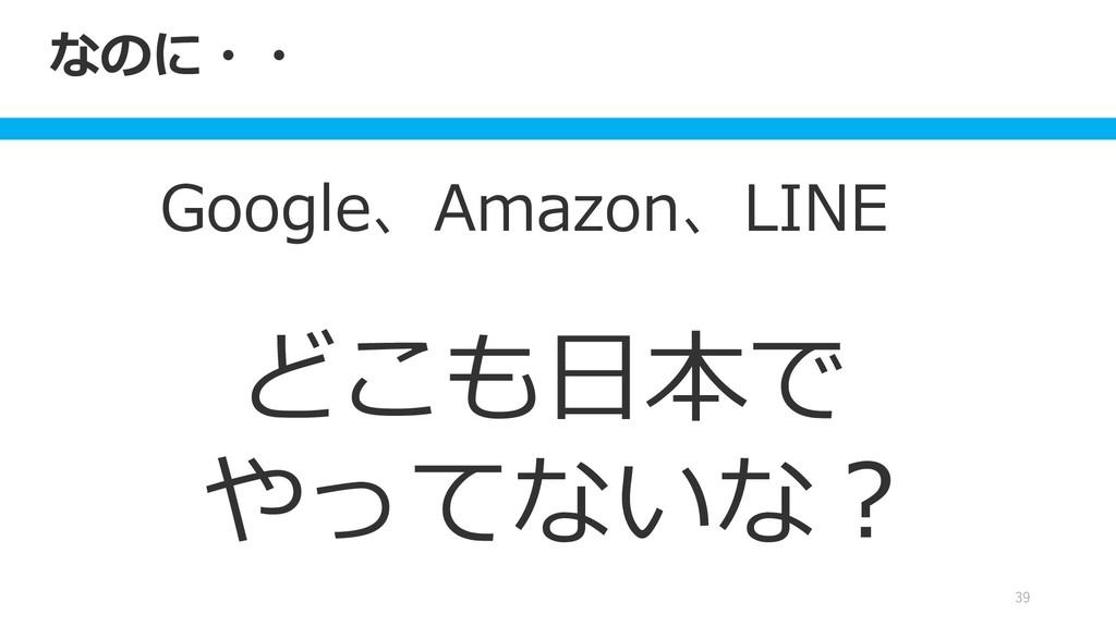なのに・・ Google、Amazon、LINE どこも日本で やってないな? 39