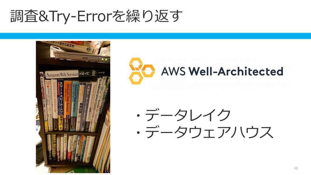 調査&Try-Errorを繰り返す 46 ・データレイク ・データウェアハウス