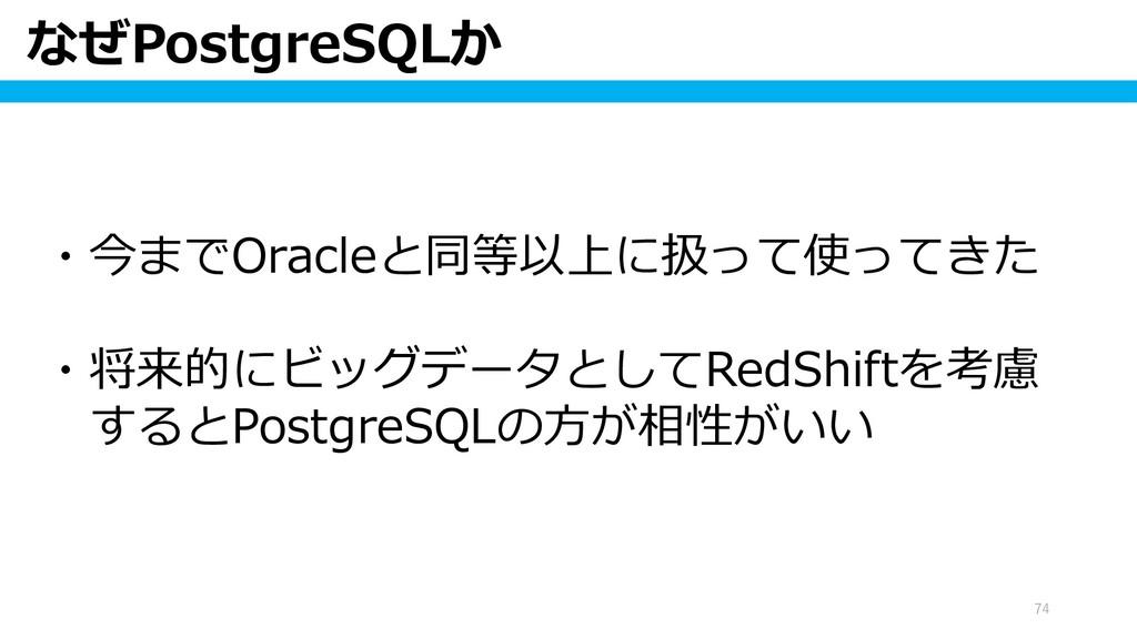なぜPostgreSQLか 74 ・今までOracleと同等以上に扱って使ってきた ・将来的に...