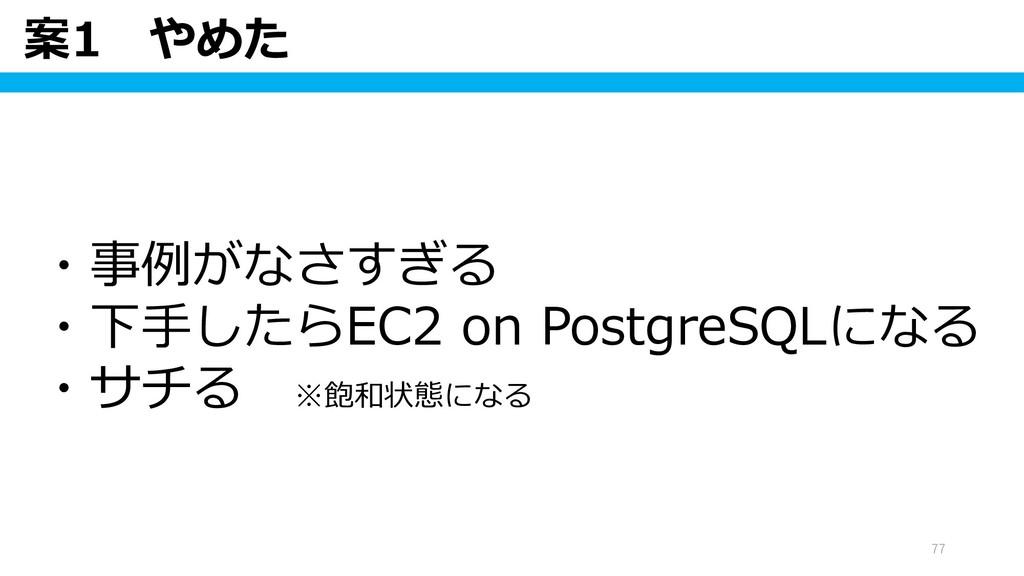 案1 やめた 77 ・事例がなさすぎる ・下手したらEC2 on PostgreSQLになる ...