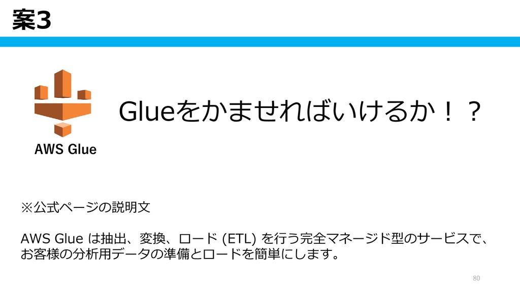 案3 80 ※公式ページの説明文 AWS Glue は抽出、変換、ロード (ETL) を行う完...