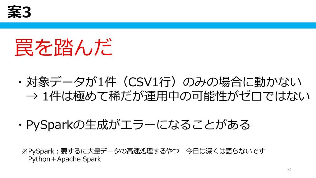 案3 81 罠を踏んだ ・対象データが1件(CSV1行)のみの場合に動かない → 1件は極めて...