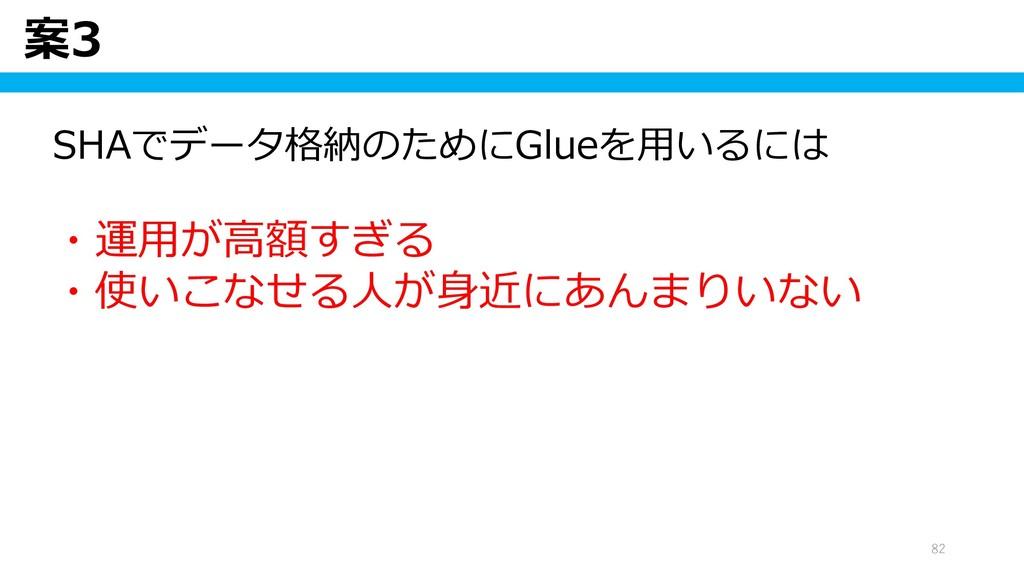 案3 82 SHAでデータ格納のためにGlueを用いるには ・運用が高額すぎる ・使いこなせる...