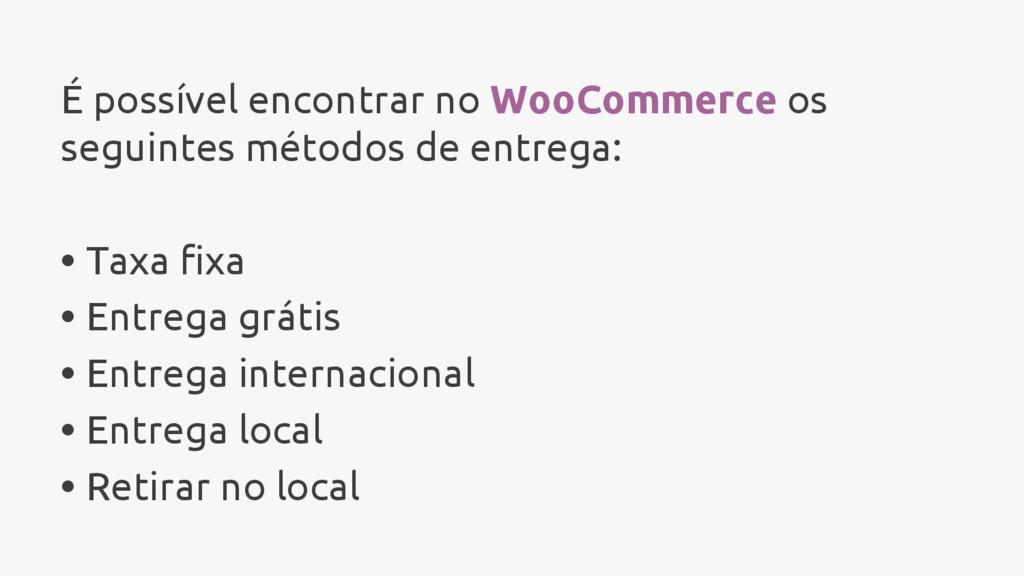 É possível encontrar no WooCommerce os seguinte...