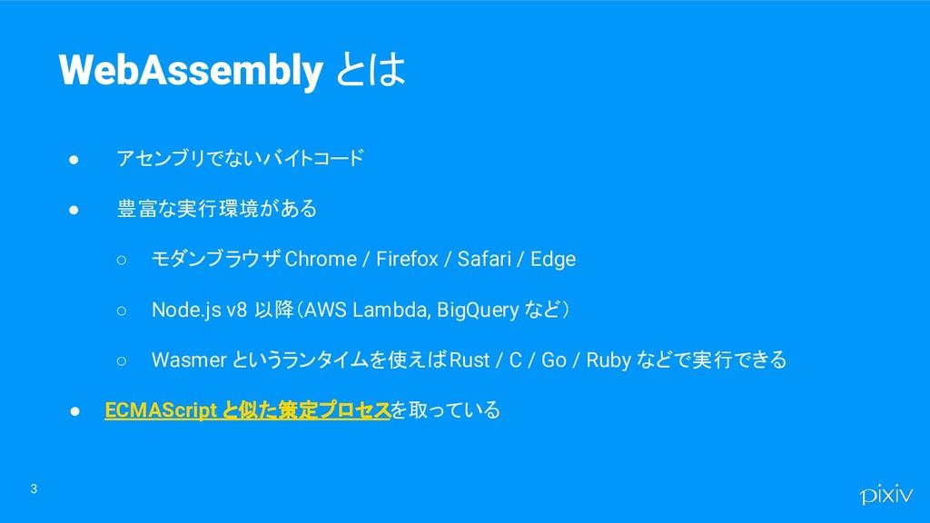 3 WebAssembly とは ● アセンブリでないバイトコード ● 豊富な実行環境がある ...