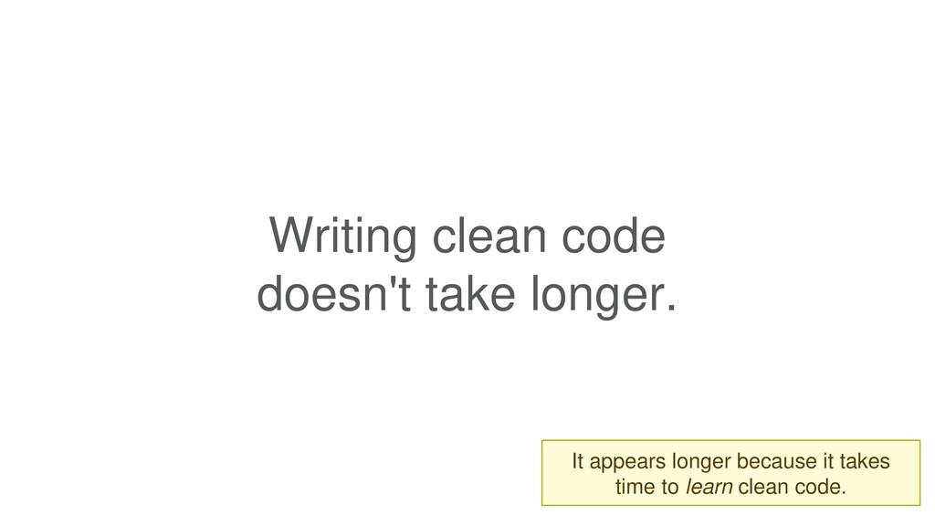 Writing clean code doesn't take longer. It appe...