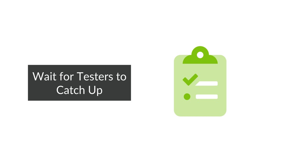 Wait for Testers to Catch Up Wait for Testers t...