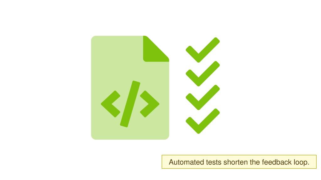 Automated tests shorten feedback loop.