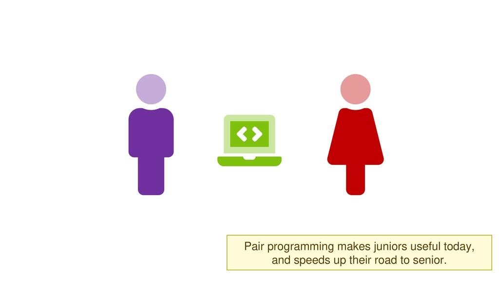 Pair programming makes juniors useful today, an...